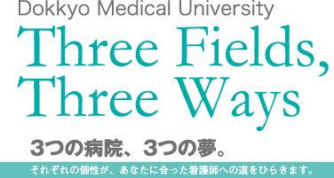 Dokkyo Medical University Three Fields, Three Ways 3つの病院、3つの夢。それぞれの個性が、あなたに合った看護師への道をひらきます。